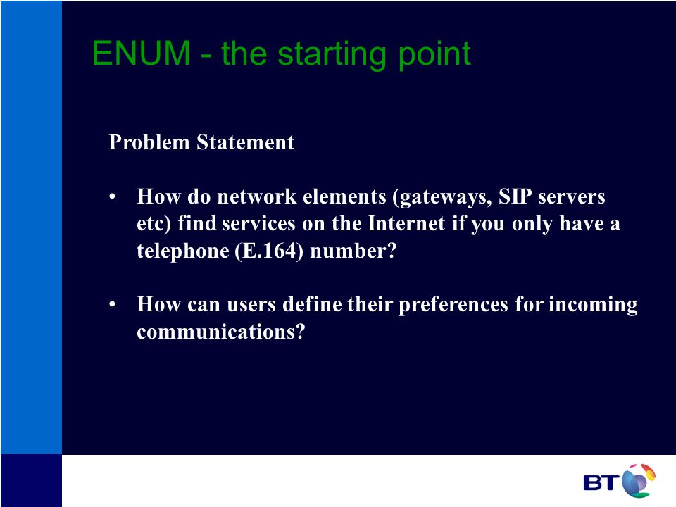 ENUM - the starting point Problem Statement How do network elements (gateways, SIP servers etc) find services on the Internet if you only have a telephone (E.164) number.