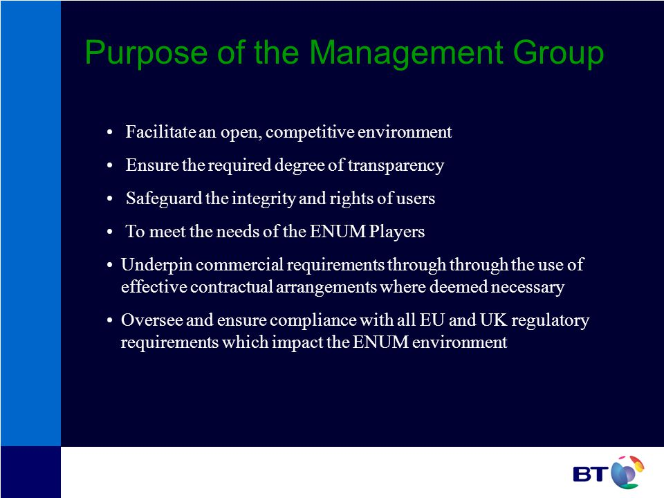 Purpose of the Management Group Facilitate an open, competitive environmenture Ensure the required degree of transparency Safeguard the integrity and rights of users To meet the needs of the ENUM Players Underpin commercial requirements through through the use of effective contractual arrangements where deemed necessary Oversee and ensure compliance with all EU and UK regulatory requirements which impact the ENUM environment
