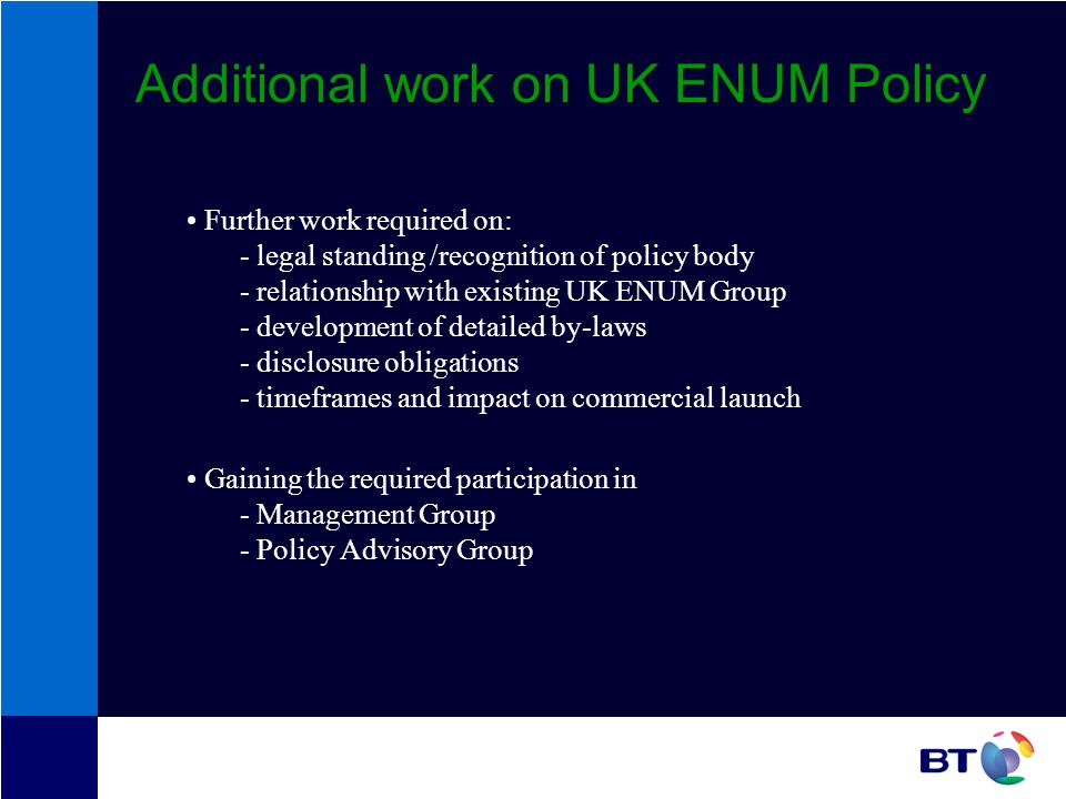 Additional work on UK ENUM Policy Further work required on: - legal standing /recognition of policy body - relationship with existing UK ENUM Group - development of detailed by-laws - disclosure obligations - timeframes and impact on commercial launch Gaining the required participation in - Management Group - Policy Advisory Group