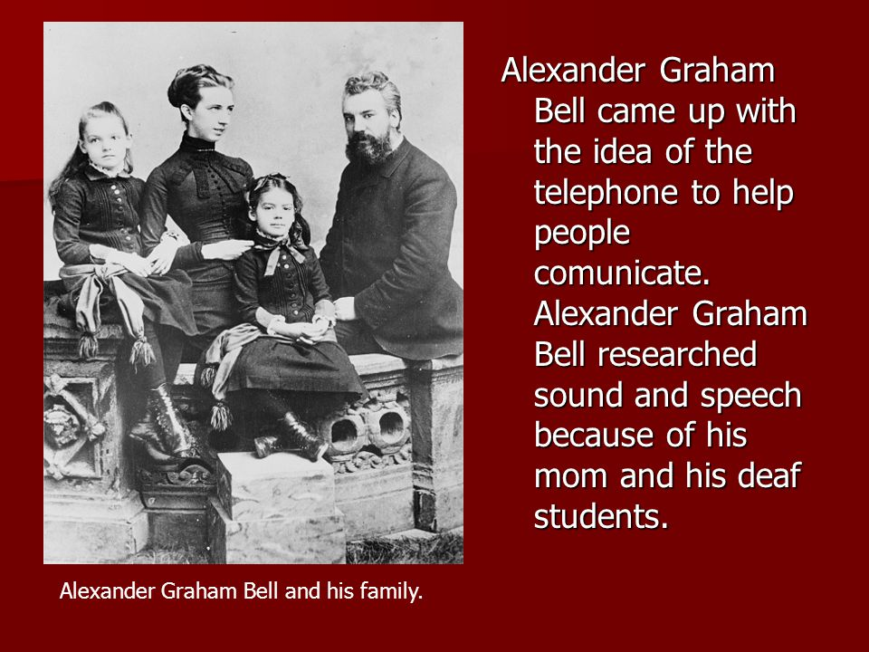 Alexander Graham Bell came up with the idea of the telephone to help people comunicate.