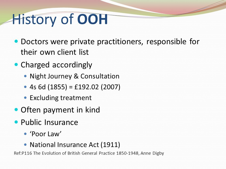 History of OOH Doctors were private practitioners, responsible for their own client list Charged accordingly Night Journey & Consultation 4s 6d (1855) = £192.02 (2007) Excluding treatment Often payment in kind Public Insurance Poor Law National Insurance Act (1911) Ref:P116 The Evolution of British General Practice 1850-1948, Anne Digby
