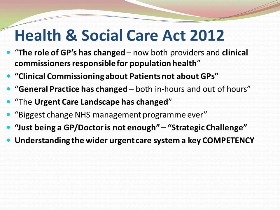 Health & Social Care Act 2012 The role of GPs has changed – now both providers and clinical commissioners responsible for population health Clinical Commissioning about Patients not about GPs General Practice has changed – both in-hours and out of hours The Urgent Care Landscape has changed Biggest change NHS management programme ever Just being a GP/Doctor is not enough – Strategic Challenge Understanding the wider urgent care system a key COMPETENCY