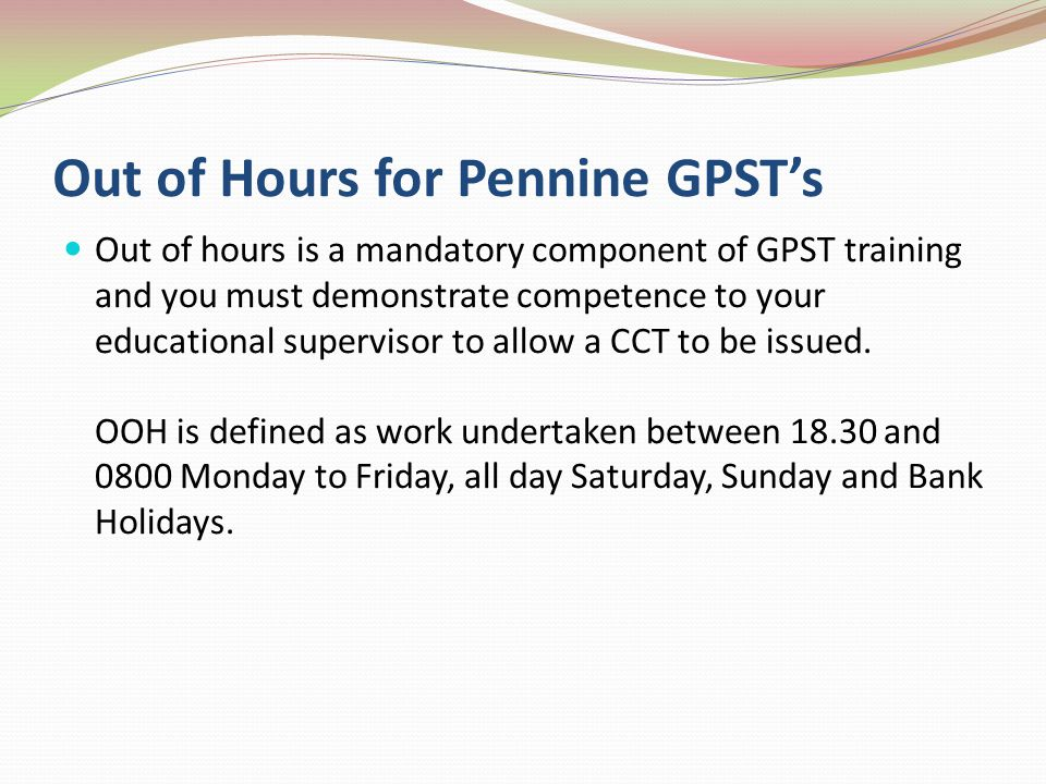 Out of Hours for Pennine GPSTs Out of hours is a mandatory component of GPST training and you must demonstrate competence to your educational supervisor to allow a CCT to be issued.