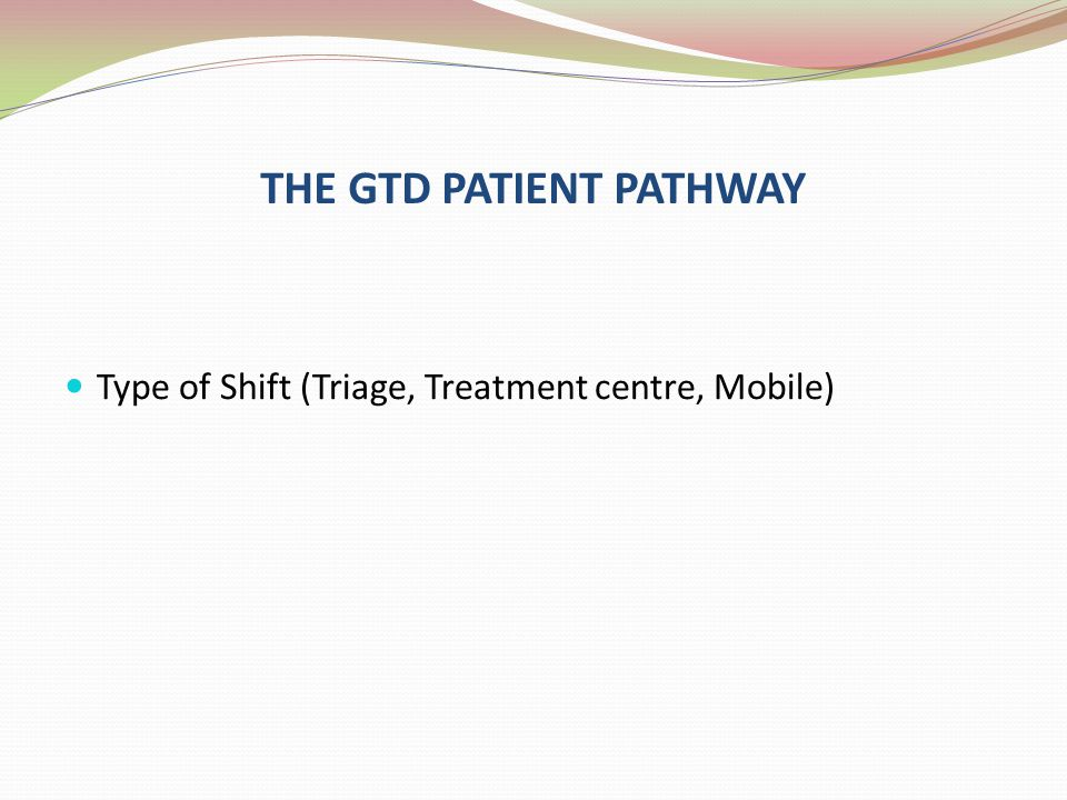 THE GTD PATIENT PATHWAY Type of Shift (Triage, Treatment centre, Mobile)