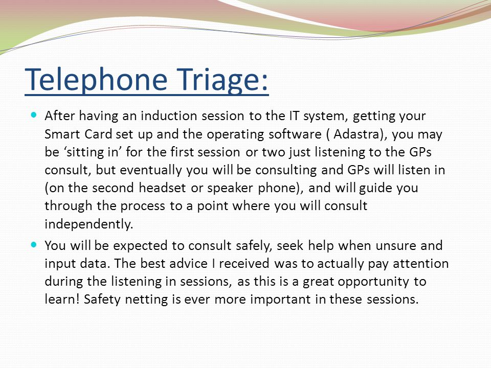 Telephone Triage: After having an induction session to the IT system, getting your Smart Card set up and the operating software ( Adastra), you may be sitting in for the first session or two just listening to the GPs consult, but eventually you will be consulting and GPs will listen in (on the second headset or speaker phone), and will guide you through the process to a point where you will consult independently.