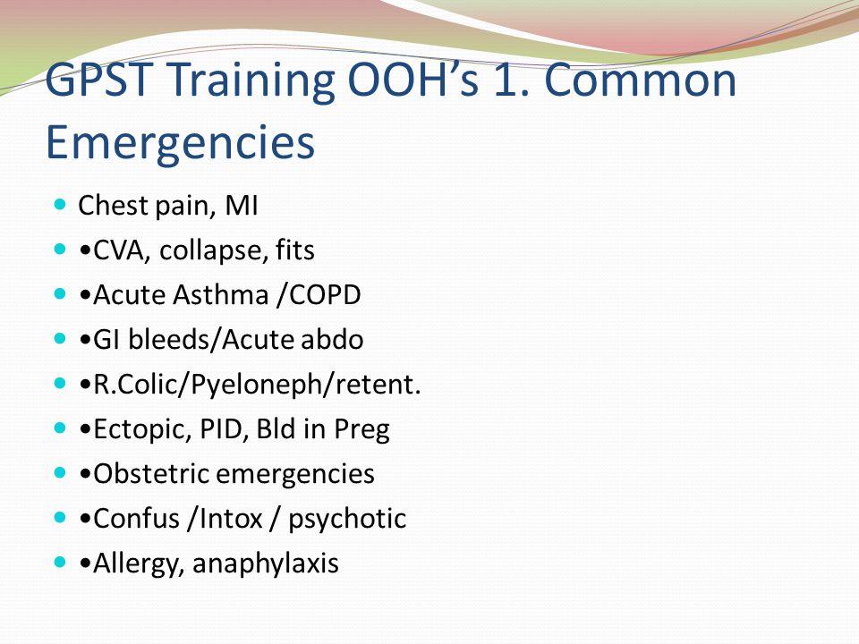 GPST Training OOHs 1. Common Emergencies Chest pain, MI CVA, collapse, fits Acute Asthma /COPD GI bleeds/Acute abdo R.Colic/Pyeloneph/retent. Ectopic,