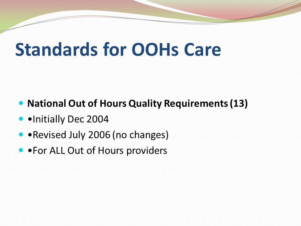Standards for OOHs Care National Out of Hours Quality Requirements (13) Initially Dec 2004 Revised July 2006 (no changes) For ALL Out of Hours provide