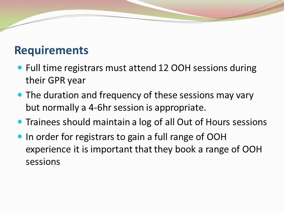 Requirements Full time registrars must attend 12 OOH sessions during their GPR year The duration and frequency of these sessions may vary but normally a 4-6hr session is appropriate.