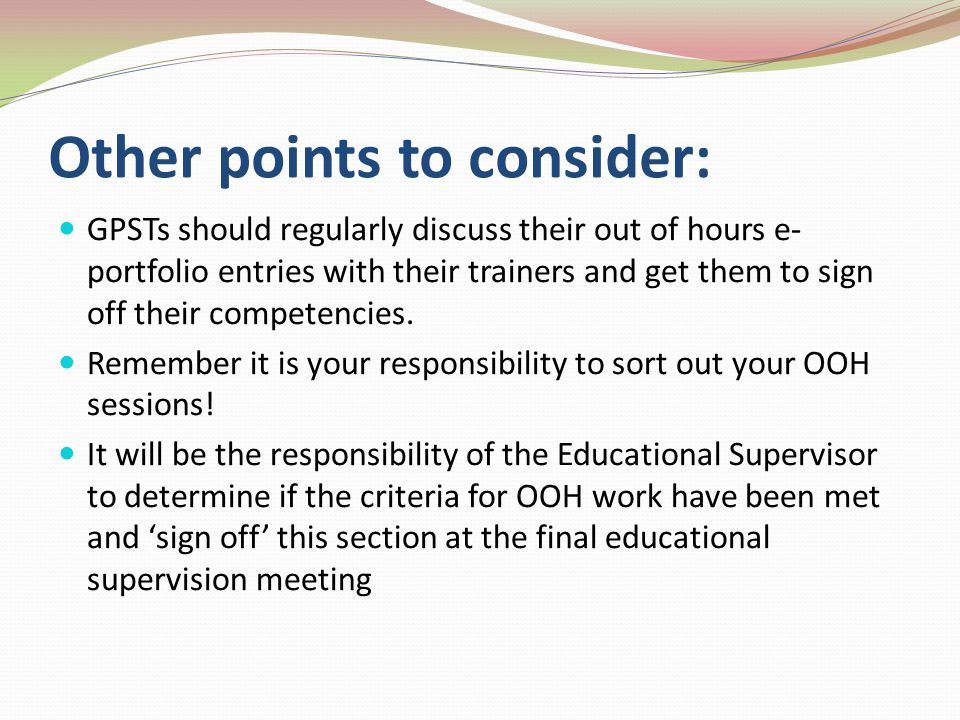 Other points to consider: GPSTs should regularly discuss their out of hours e- portfolio entries with their trainers and get them to sign off their competencies.