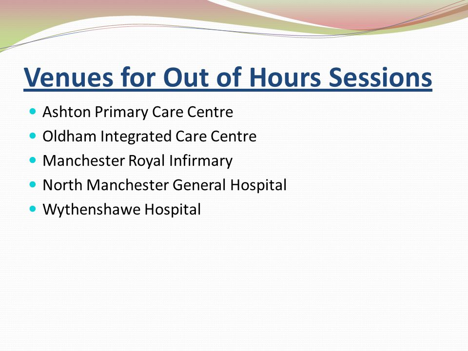 Venues for Out of Hours Sessions Ashton Primary Care Centre Oldham Integrated Care Centre Manchester Royal Infirmary North Manchester General Hospital Wythenshawe Hospital
