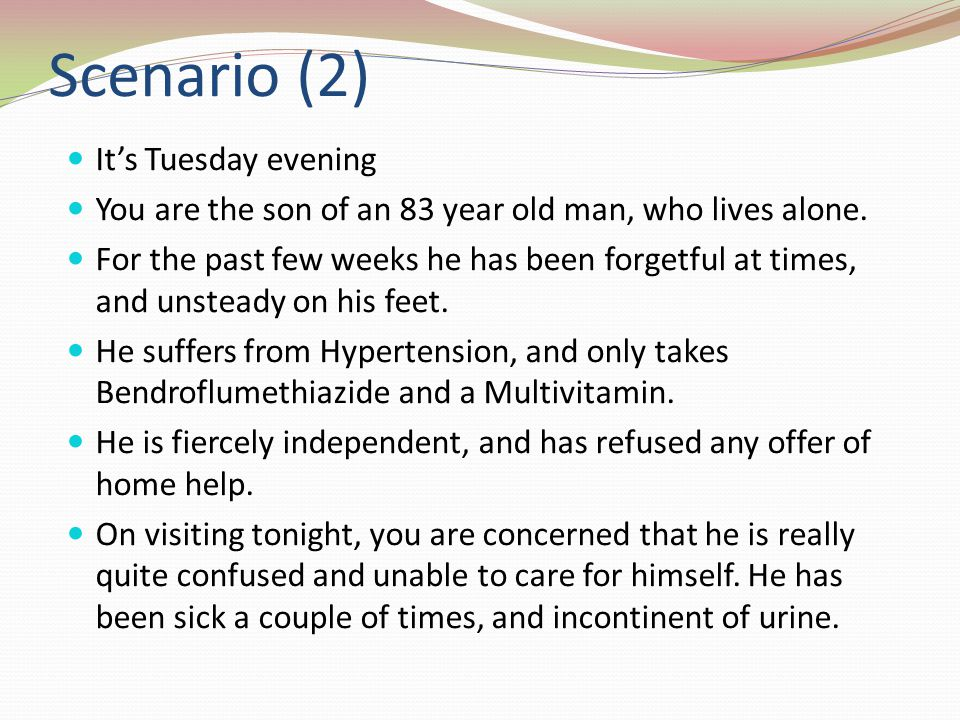 Scenario (2) Its Tuesday evening You are the son of an 83 year old man, who lives alone.
