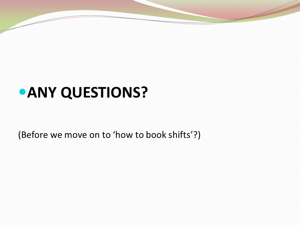 ANY QUESTIONS? (Before we move on to how to book shifts?)