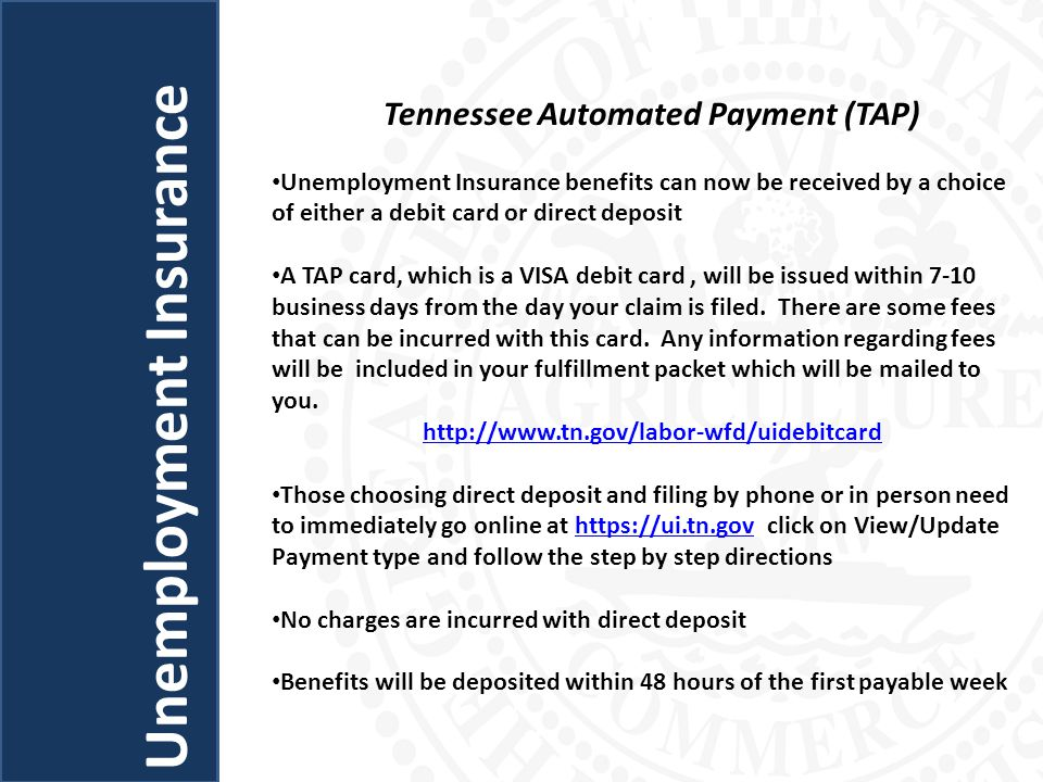 Tennessee Automated Payment (TAP) Unemployment Insurance benefits can now be received by a choice of either a debit card or direct deposit A TAP card, which is a VISA debit card, will be issued within 7-10 business days from the day your claim is filed.