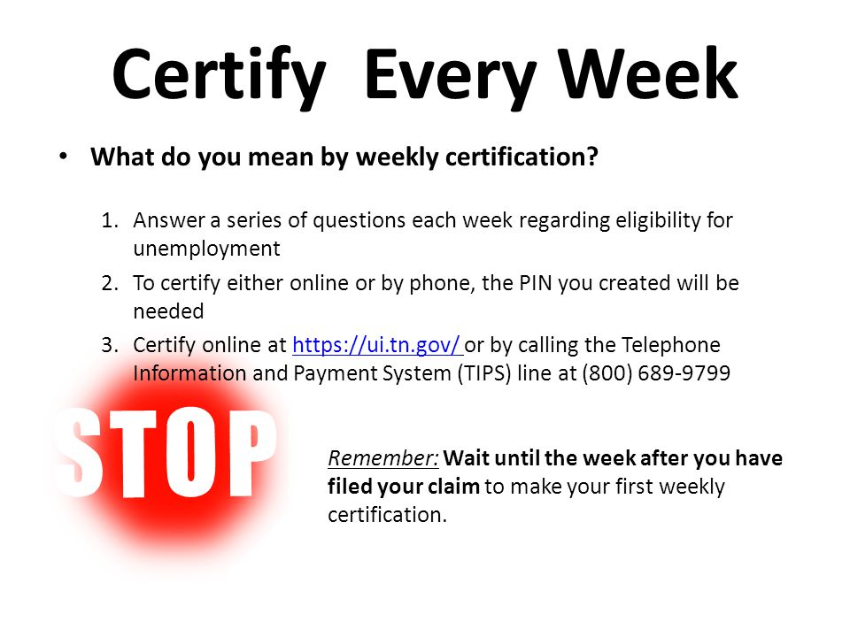 Certify Every Week What do you mean by weekly certification? 1.Answer a series of questions each week regarding eligibility for unemployment 2.To cert