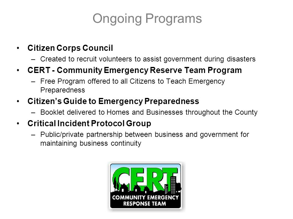 Ongoing Programs Citizen Corps Council –Created to recruit volunteers to assist government during disasters CERT - Community Emergency Reserve Team Program –Free Program offered to all Citizens to Teach Emergency Preparedness Citizens Guide to Emergency Preparedness –Booklet delivered to Homes and Businesses throughout the County Critical Incident Protocol Group –Public/private partnership between business and government for maintaining business continuity