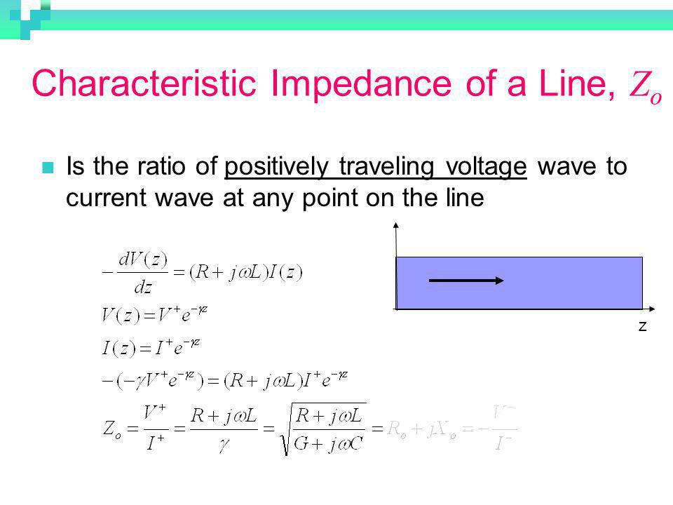 Characteristic Impedance of a Line, Z o Is the ratio of positively traveling voltage wave to current wave at any point on the line z