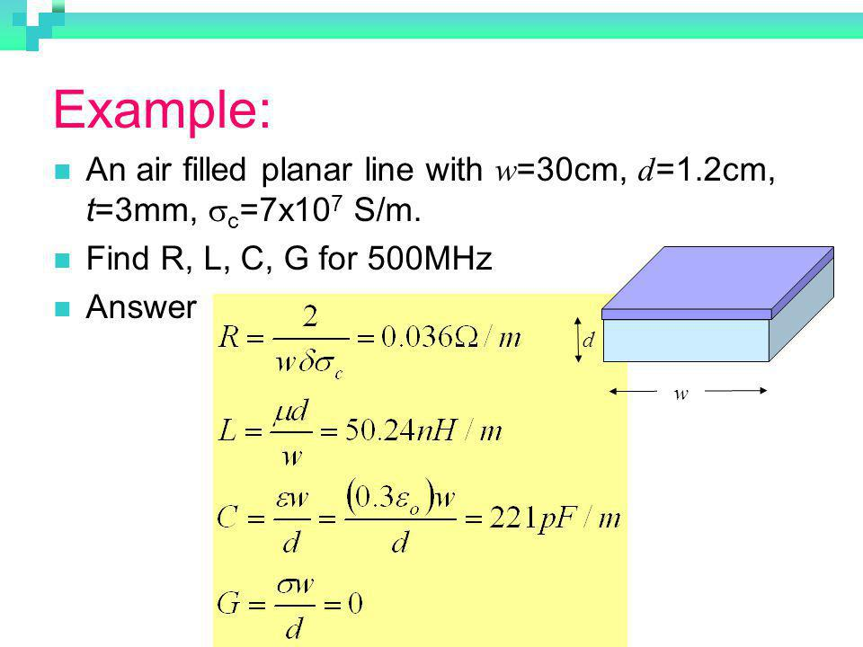 Example: An air filled planar line with w =30cm, d =1.2cm, t=3mm, c =7x10 7 S/m. Find R, L, C, G for 500MHz Answer w d