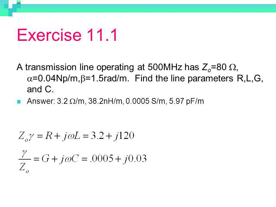 Exercise 11.1 A transmission line operating at 500MHz has Z o =80, =0.04Np/m, =1.5rad/m.