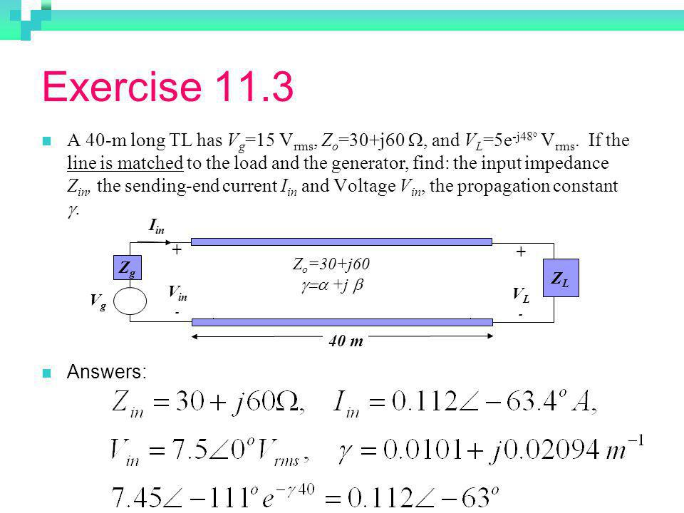 Exercise 11.3 A 40-m long TL has V g =15 V rms, Z o =30+j60, and V L =5e -j48 o V rms.