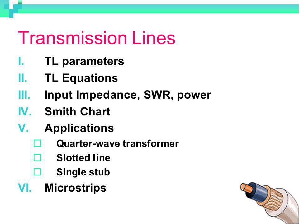 Transmission Lines I.TL parameters II.TL Equations III.Input Impedance, SWR, power IV.Smith Chart V.Applications Quarter-wave transformer Slotted line Single stub VI.Microstrips