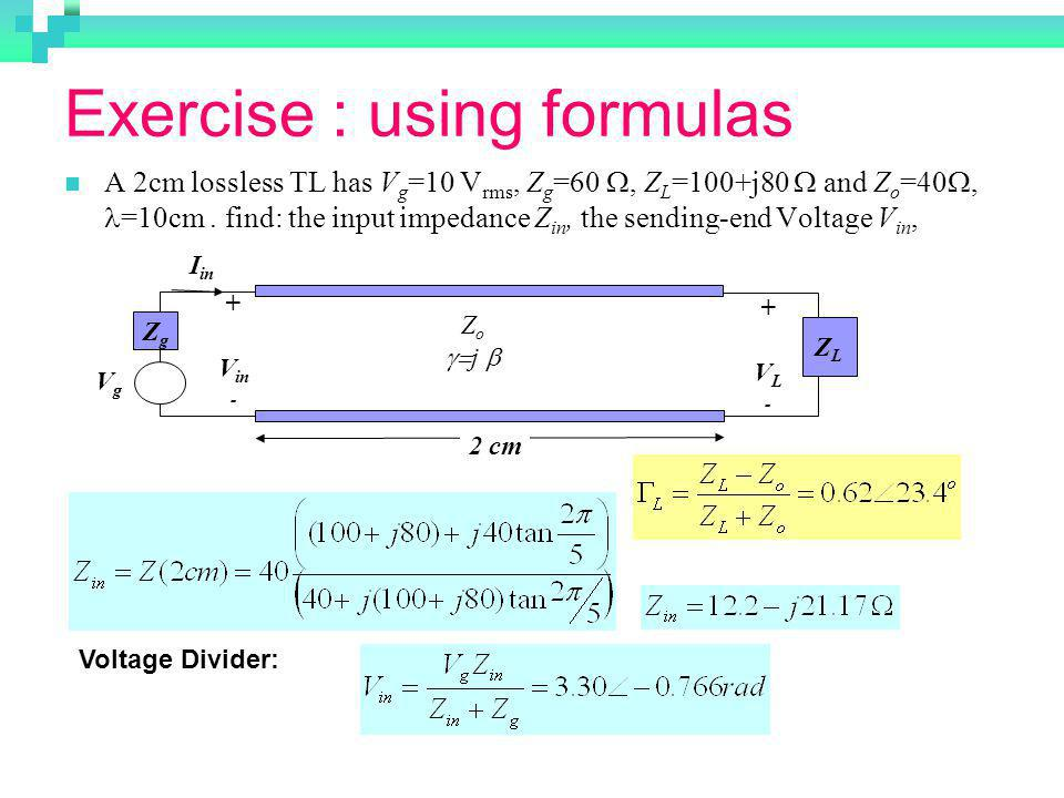 Exercise : using formulas A 2cm lossless TL has V g =10 V rms, Z g =60, Z L =100+j80 and Z o =40, =10cm. find: the input impedance Z in, the sending-e
