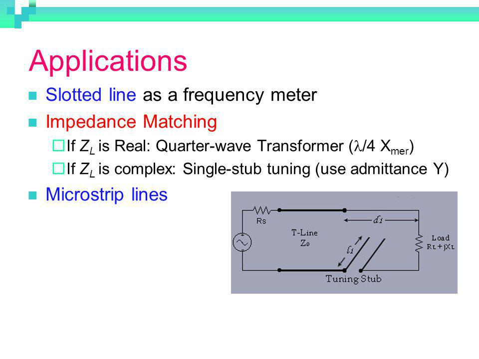 Applications Slotted line as a frequency meter Impedance Matching If Z L is Real: Quarter-wave Transformer ( /4 X mer ) If Z L is complex: Single-stub tuning (use admittance Y) Microstrip lines