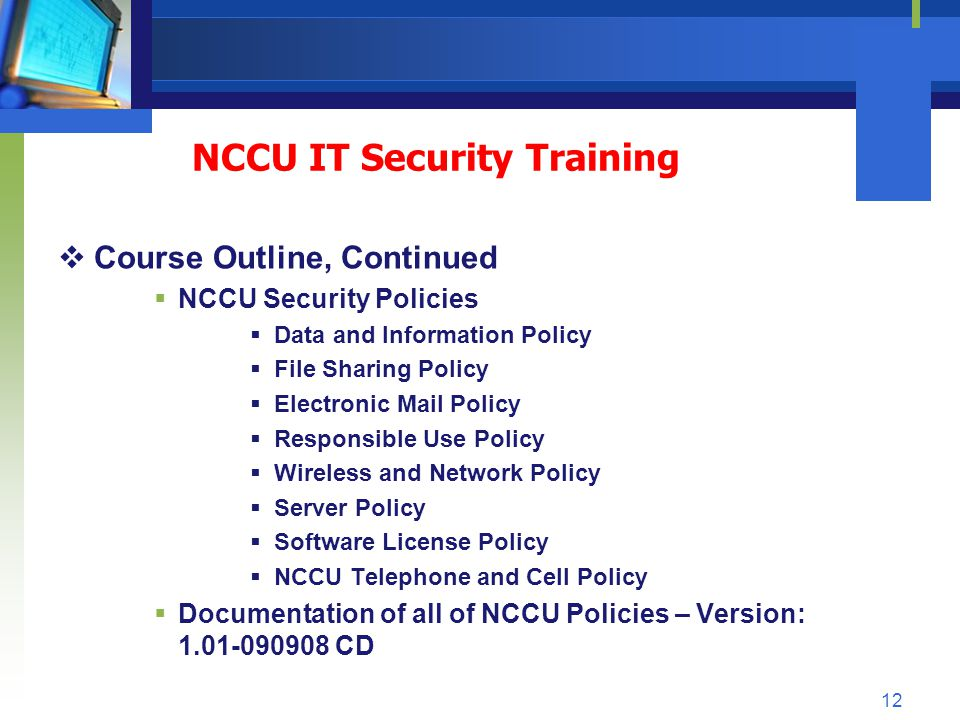 NCCU IT Security Training Course Outline, Continued NCCU Security Policies Data and Information Policy File Sharing Policy Electronic Mail Policy Resp