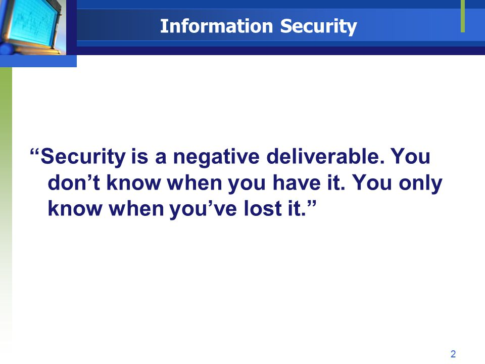Information Security Security is a negative deliverable. You dont know when you have it. You only know when youve lost it. 22