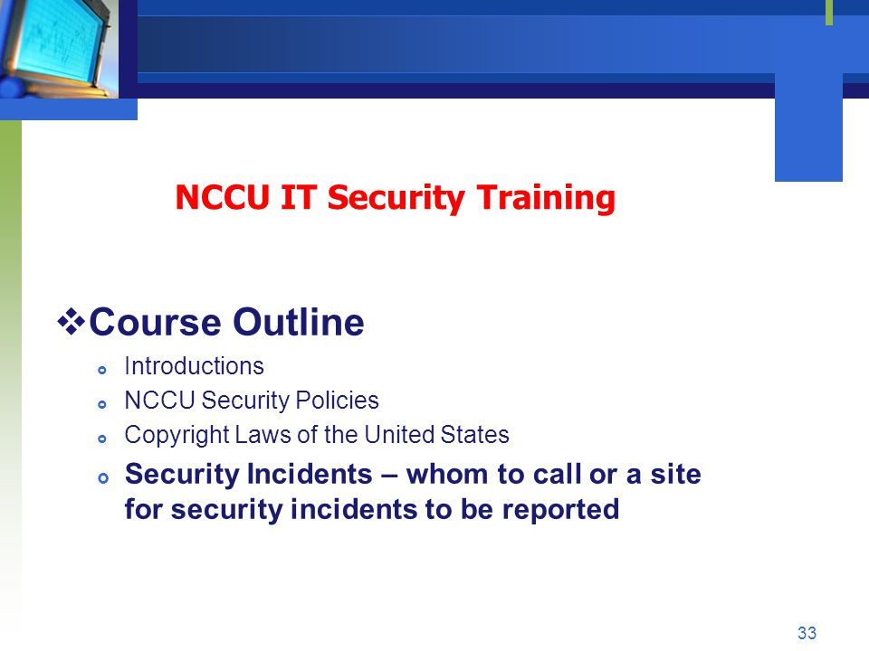 NCCU IT Security Training Course Outline Introductions NCCU Security Policies Copyright Laws of the United States Security Incidents – whom to call or