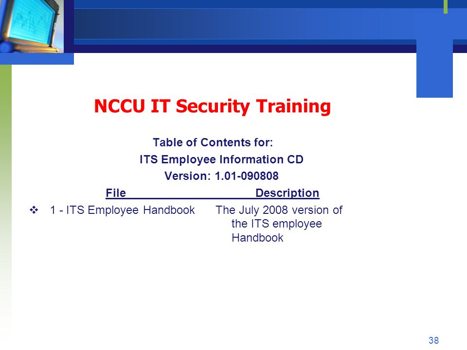 NCCU IT Security Training Table of Contents for: ITS Employee Information CD Version: 1.01-090808 File Description 1 - ITS Employee HandbookThe July 2