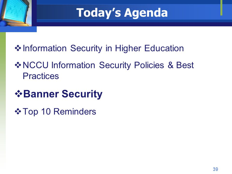 Todays Agenda Information Security in Higher Education NCCU Information Security Policies & Best Practices Banner Security Top 10 Reminders 39