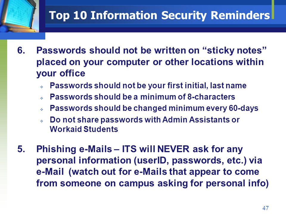 Top 10 Information Security Reminders 6.Passwords should not be written on sticky notes placed on your computer or other locations within your office