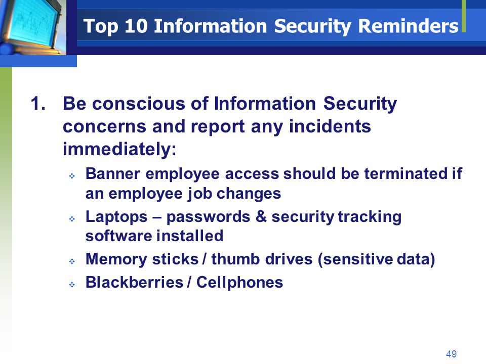 Top 10 Information Security Reminders 1.Be conscious of Information Security concerns and report any incidents immediately: Banner employee access sho