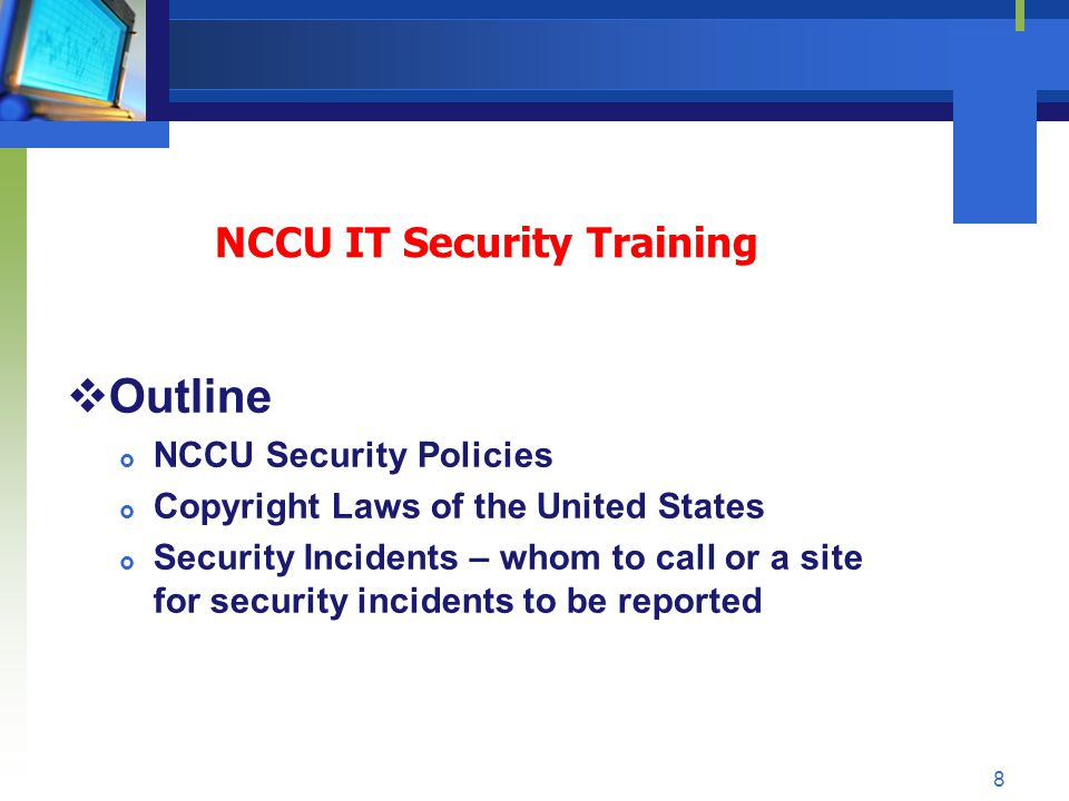 NCCU IT Security Training Outline NCCU Security Policies Copyright Laws of the United States Security Incidents – whom to call or a site for security