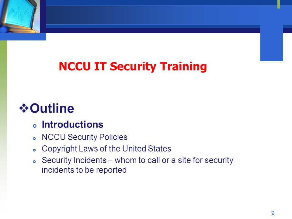 NCCU IT Security Training Course Outline Introductions Steve Ornat IT Audit Compliance and Business Continuity NCCU – Information Technology Services steveo@nccu.edu 530-7171 10