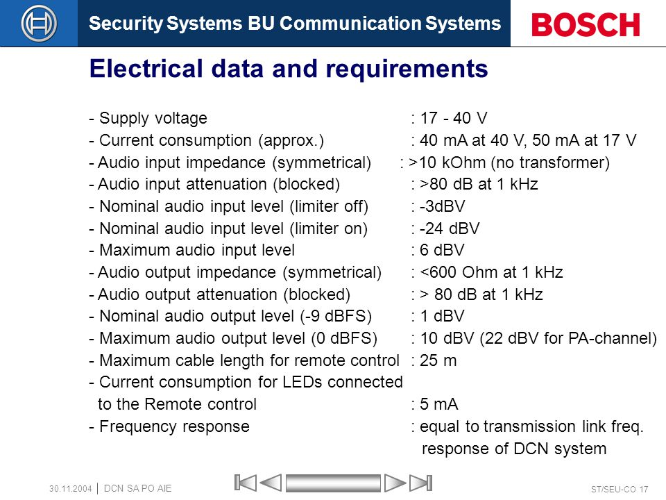 Security Systems BU Communication Systems ST/SEU-CO 17 DCN SA PO AIE 30.11.2004 Electrical data and requirements - Supply voltage : 17 - 40 V - Current consumption (approx.): 40 mA at 40 V, 50 mA at 17 V - Audio input impedance (symmetrical) : >10 kOhm (no transformer) - Audio input attenuation (blocked) : >80 dB at 1 kHz - Nominal audio input level (limiter off) : -3dBV - Nominal audio input level (limiter on) : -24 dBV - Maximum audio input level : 6 dBV - Audio output impedance (symmetrical): <600 Ohm at 1 kHz - Audio output attenuation (blocked): > 80 dB at 1 kHz - Nominal audio output level (-9 dBFS): 1 dBV - Maximum audio output level (0 dBFS): 10 dBV (22 dBV for PA-channel) - Maximum cable length for remote control: 25 m - Current consumption for LEDs connected to the Remote control : 5 mA - Frequency response : equal to transmission link freq.