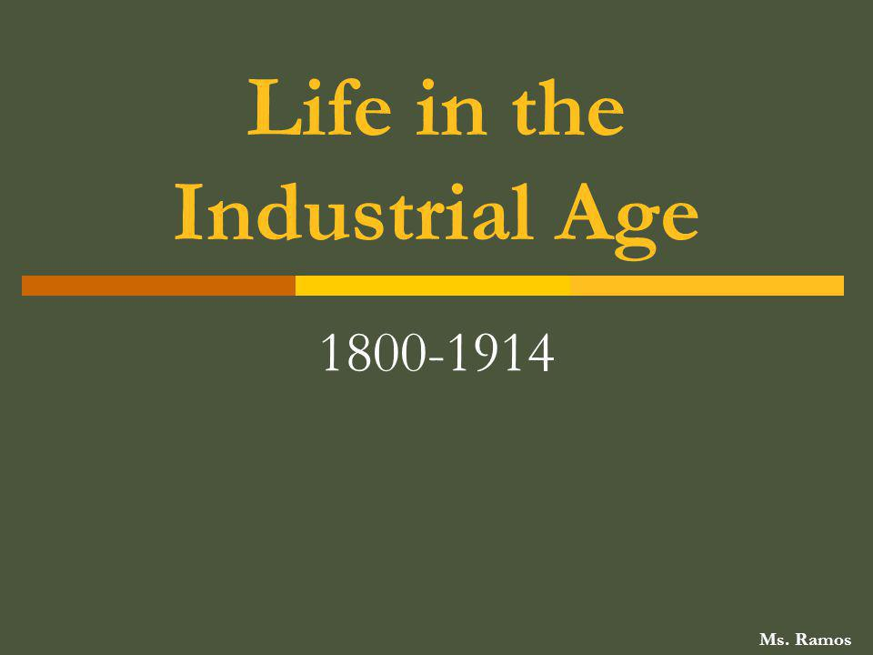 Life in the Industrial Age 1800-1914 Ms. Ramos