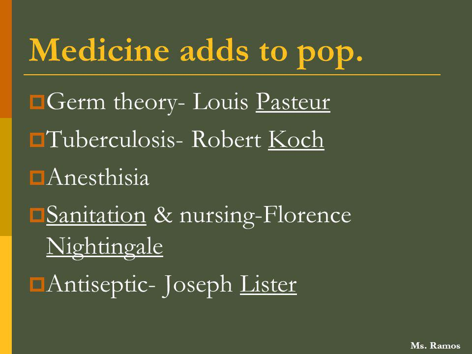 Medicine adds to pop. Germ theory- Louis Pasteur Tuberculosis- Robert Koch Anesthisia Sanitation & nursing-Florence Nightingale Antiseptic- Joseph Lis
