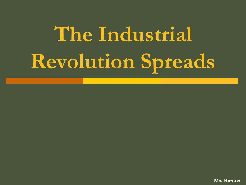 The Industrial Revolution Spreads Ms. Ramos