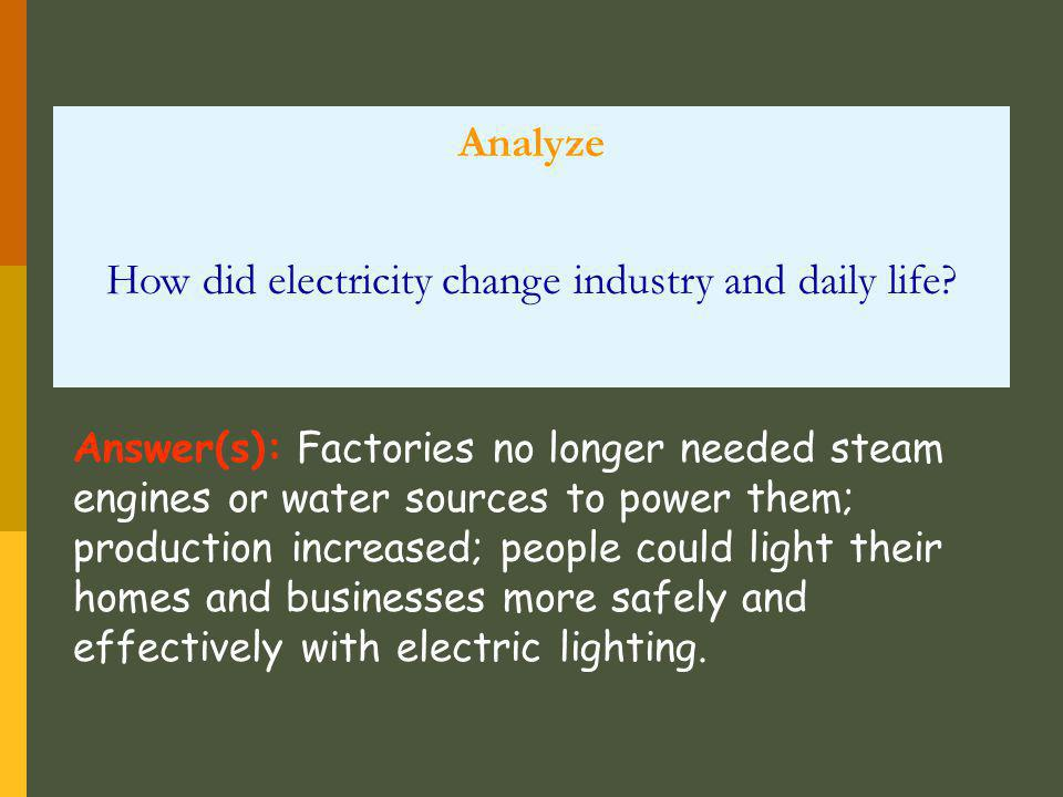 Analyze How did electricity change industry and daily life? Answer(s): Factories no longer needed steam engines or water sources to power them; produc