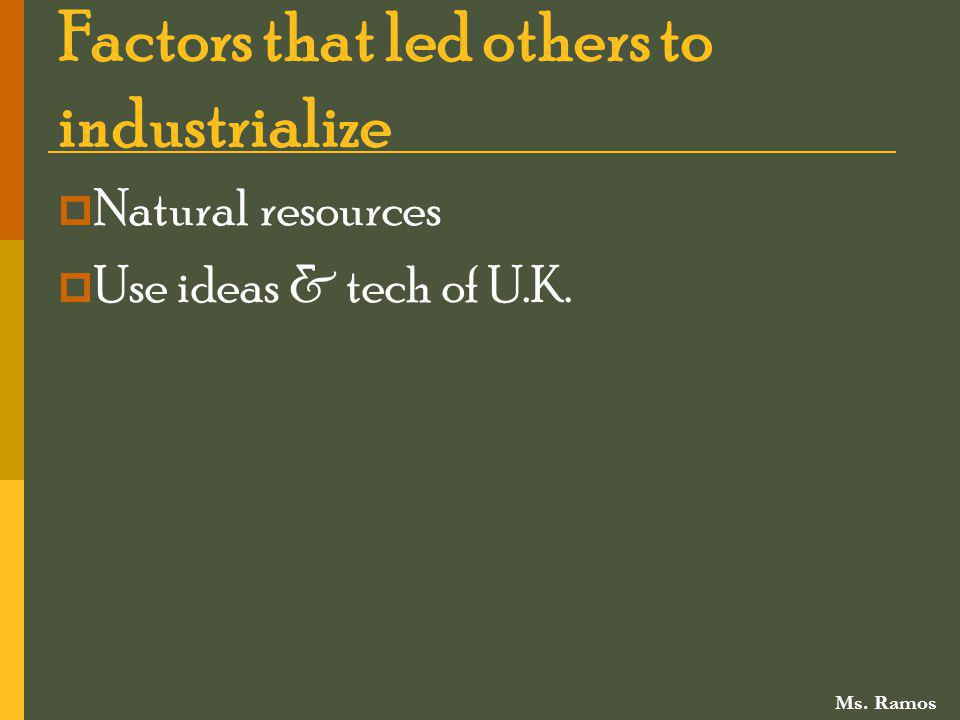 Factors that led others to industrialize Natural resources Use ideas & tech of U.K. Ms. Ramos