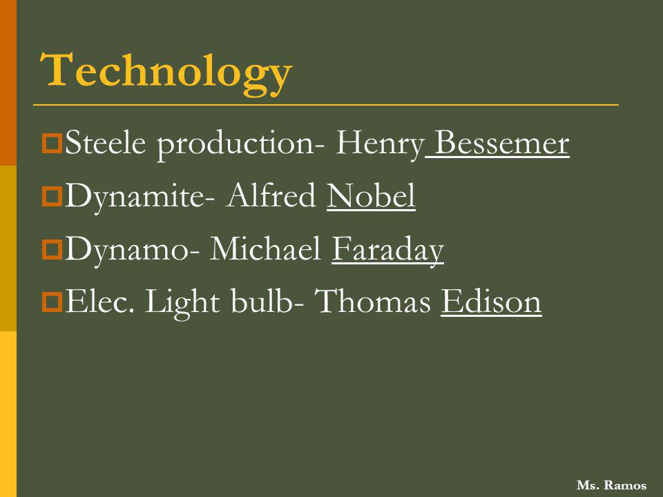 Technology Steele production- Henry Bessemer Dynamite- Alfred Nobel Dynamo- Michael Faraday Elec. Light bulb- Thomas Edison Ms. Ramos