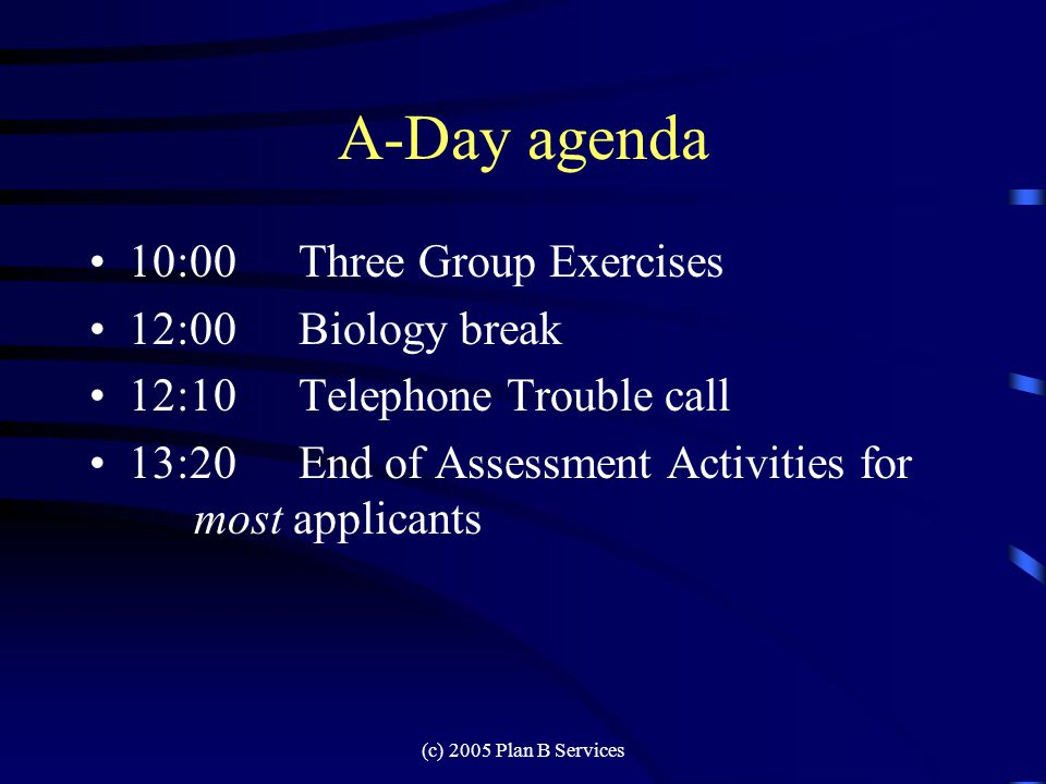 (c) 2005 Plan B Services A-Day agenda 8:00Room set up and final briefing 8:30Registration / Coffee 9:00Company Introduction 9:15Candidate Introductions 9:45Refreshment break