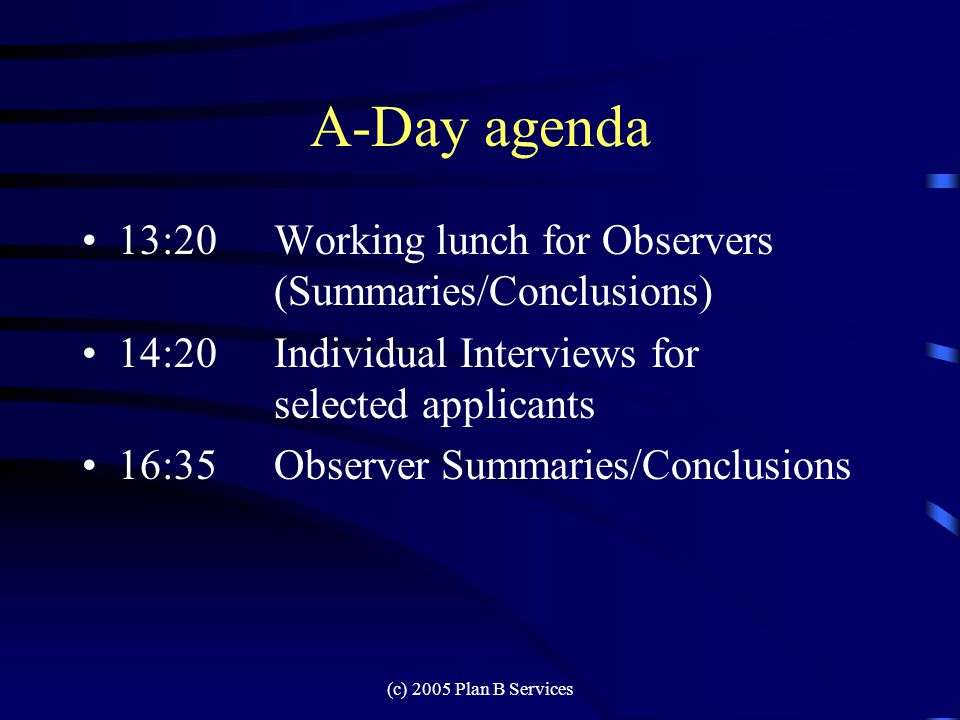 (c) 2005 Plan B Services A-Day agenda 10:00Three Group Exercises 12:00Biology break 12:10Telephone Trouble call 13:20End of Assessment Activities for most applicants