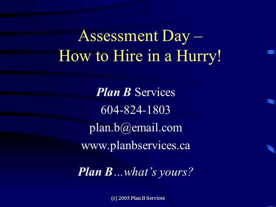 (c) 2005 Plan B Services Assessment Day – How to Hire in a Hurry.
