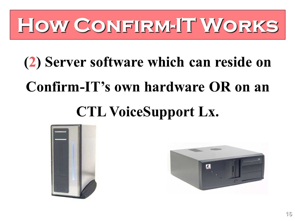 15 How Confirm-IT Works Confirm-IT consists of two components; (1) Client software (the calendar) which can reside on a customer provided PC Windows 2000 VISTA Windows XP