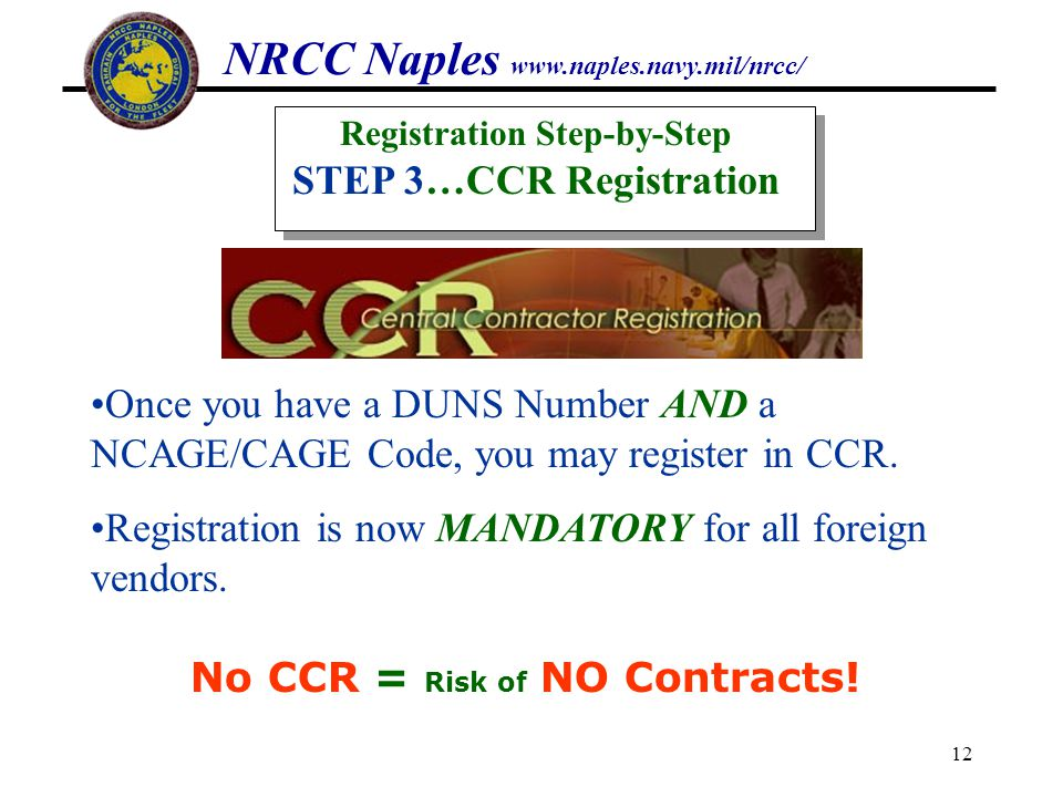 NRCC Naples www.naples.navy.mil/nrcc/ 12 Once you have a DUNS Number AND a NCAGE/CAGE Code, you may register in CCR. Registration is now MANDATORY for