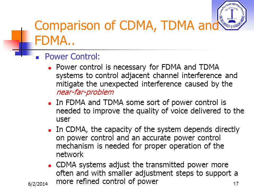 6/2/201417 Comparison of CDMA, TDMA and FDMA.. Power Control: Power control is necessary for FDMA and TDMA systems to control adjacent channel interfe