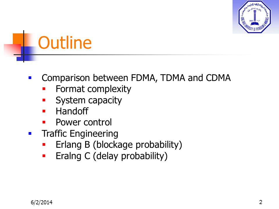 Outline 6/2/20142 Comparison between FDMA, TDMA and CDMA Format complexity System capacity Handoff Power control Traffic Engineering Erlang B (blockag