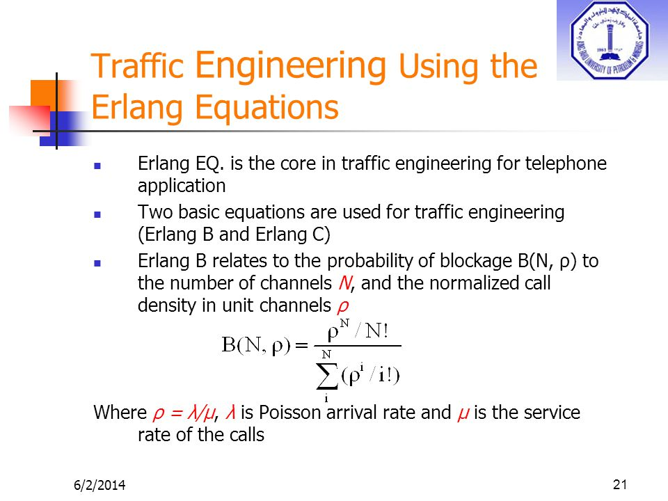 6/2/201421 Traffic Engineering Using the Erlang Equations Erlang EQ. is the core in traffic engineering for telephone application Two basic equations